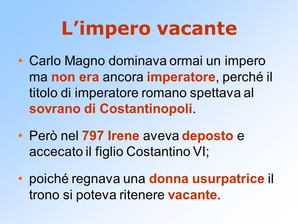 L'impero vacante Carlo Magno dominava ormai un impero ma non era ancora imperatore, perché il titolo di imperatore romano spettava al sovrano di Costa