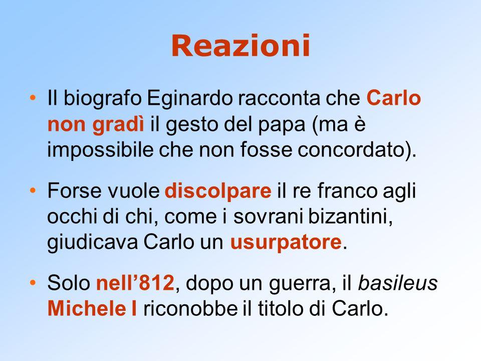 Reazioni Il biografo Eginardo racconta che Carlo non gradì il gesto del papa (ma è impossibile che non fosse concordato). Forse vuole discolpare il re