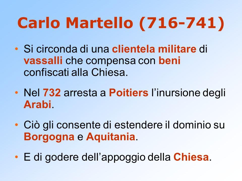 Carlo Martello (716-741) Si circonda di una clientela militare di vassalli che compensa con beni confiscati alla Chiesa. Nel 732 arresta a Poitiers l'