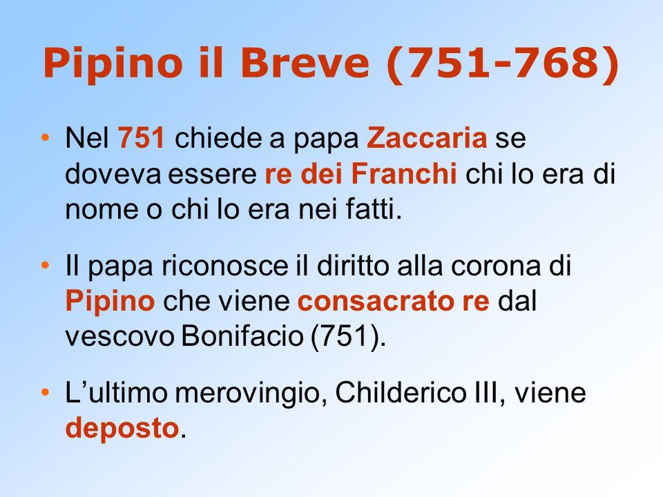Pipino il Breve (751-768) Nel 751 chiede a papa Zaccaria se doveva essere re dei Franchi chi lo era di nome o chi lo era nei fatti. Il papa riconosce