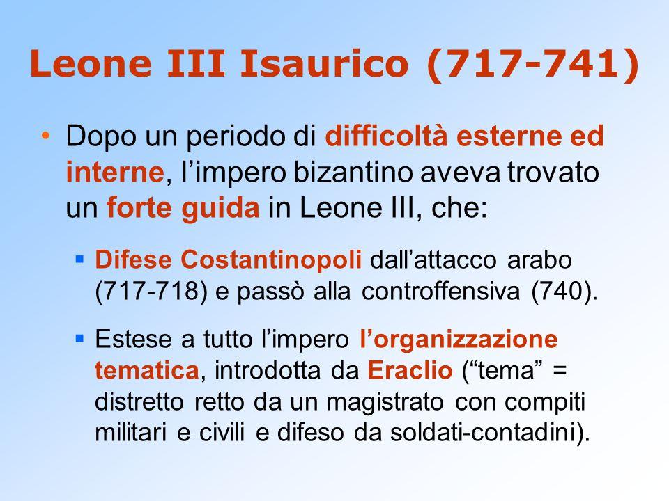 Leone III Isaurico (717-741) Dopo un periodo di difficoltà esterne ed interne, l'impero bizantino aveva trovato un forte guida in Leone III, che:  Di