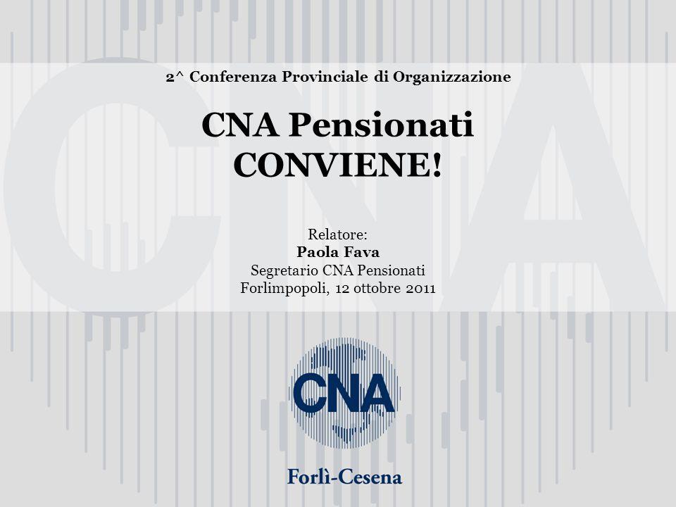 2^ Conferenza Provinciale di Organizzazione CNA Pensionati CONVIENE! Relatore: Paola Fava Segretario CNA Pensionati Forlimpopoli, 12 ottobre 2011