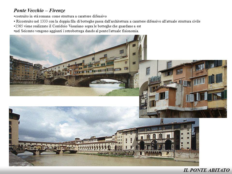 IL PONTE ABITATO Ponte Vecchio – Firenze costruito in età romana come struttura a carattere difensivo Ricostruito nel 1333 con la doppia fila di botte