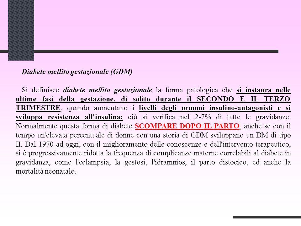 Diabete mellito gestazionale (GDM) Si definisce diabete mellito gestazionale la forma patologica che si instaura nelle ultime fasi della gestazione, d