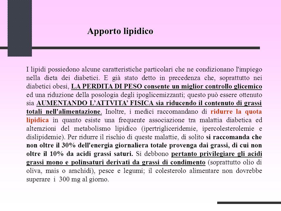 Apporto lipidico LA PERDITA DI PESO consente un miglior controllo glicemico AUMENTANDO L'ATTVITA' FISICA sia riducendo il contenuto di grassi totali nell alimentazione si raccomanda che non oltre il 30% dell energia giornaliera totale provenga dai grassi, di cui non oltre il 10% da acidi grassi saturi.pertanto privilegiare gli acidi grassi mono e polinsaturi derivati da grassi di condimento I lipidi possiedono alcune caratteristiche particolari che ne condizionano l impiego nella dieta dei diabetici.