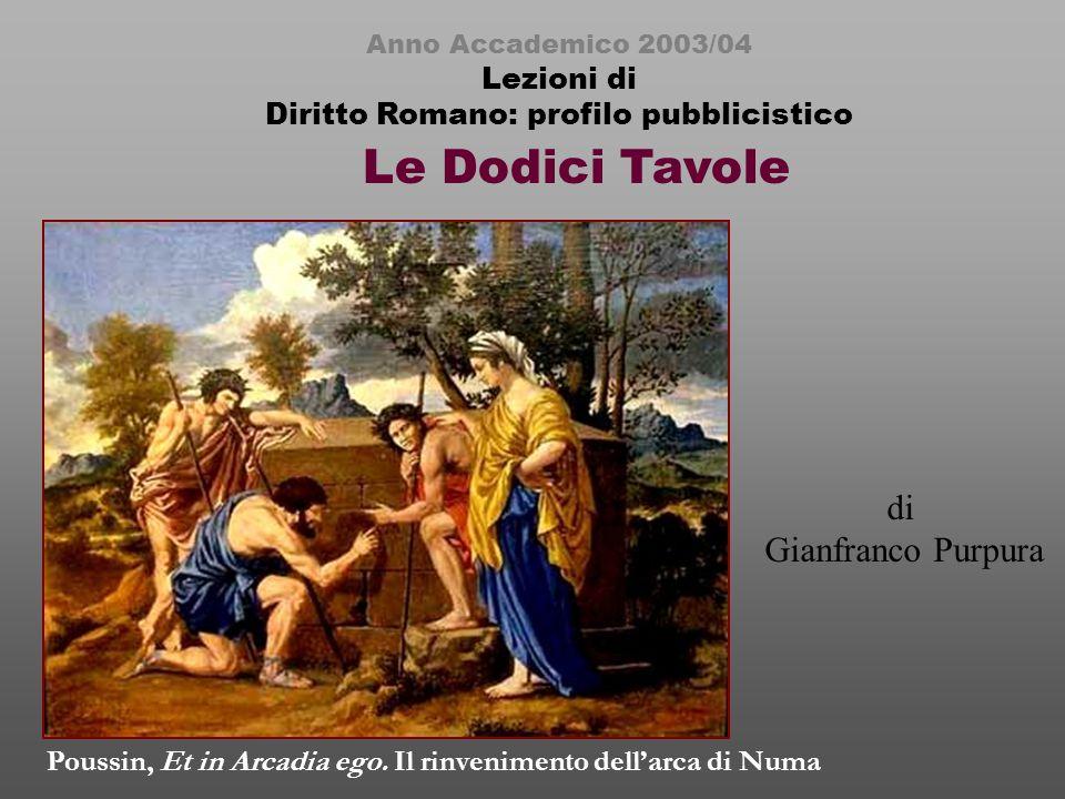 Le Dodici Tavole Anno Accademico 2003/04 Lezioni di Diritto Romano: profilo pubblicistico di Gianfranco Purpura Poussin, Et in Arcadia ego.
