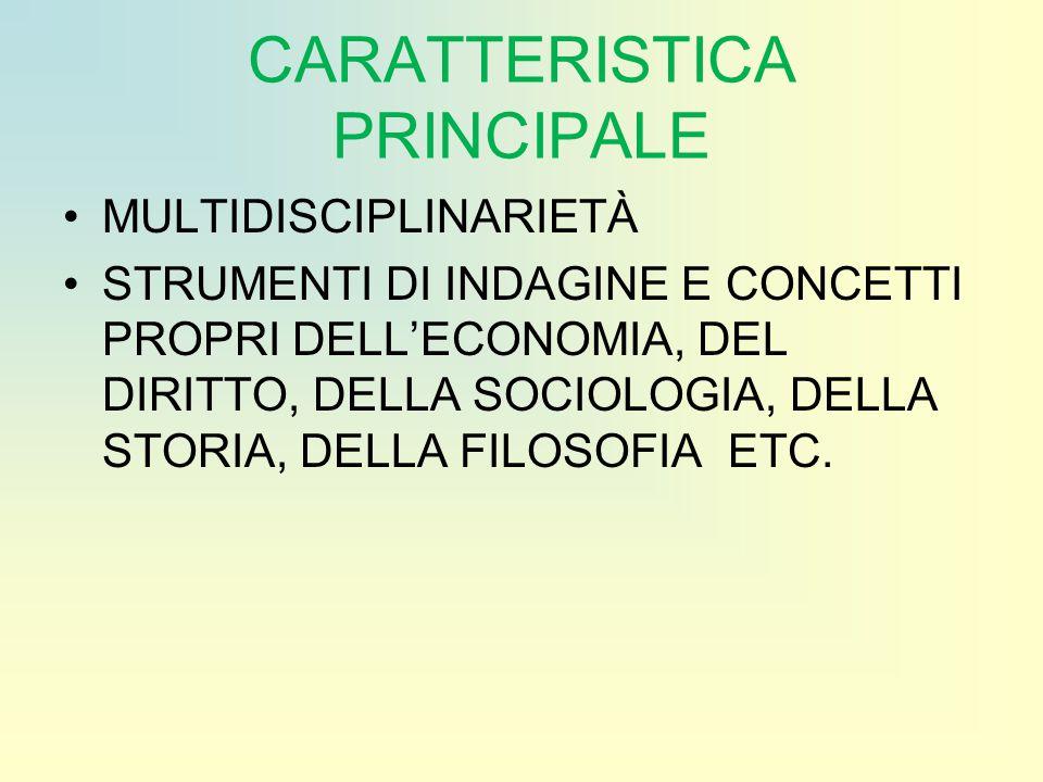 CARATTERISTICA PRINCIPALE MULTIDISCIPLINARIETÀ STRUMENTI DI INDAGINE E CONCETTI PROPRI DELL'ECONOMIA, DEL DIRITTO, DELLA SOCIOLOGIA, DELLA STORIA, DELLA FILOSOFIA ETC.