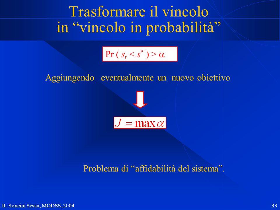 """R. Soncini Sessa, MODSS, 2004 33 Trasformare il vincolo in """"vincolo in probabilità"""" Aggiungendo eventualmente un nuovo obiettivo Problema di """"affidabi"""
