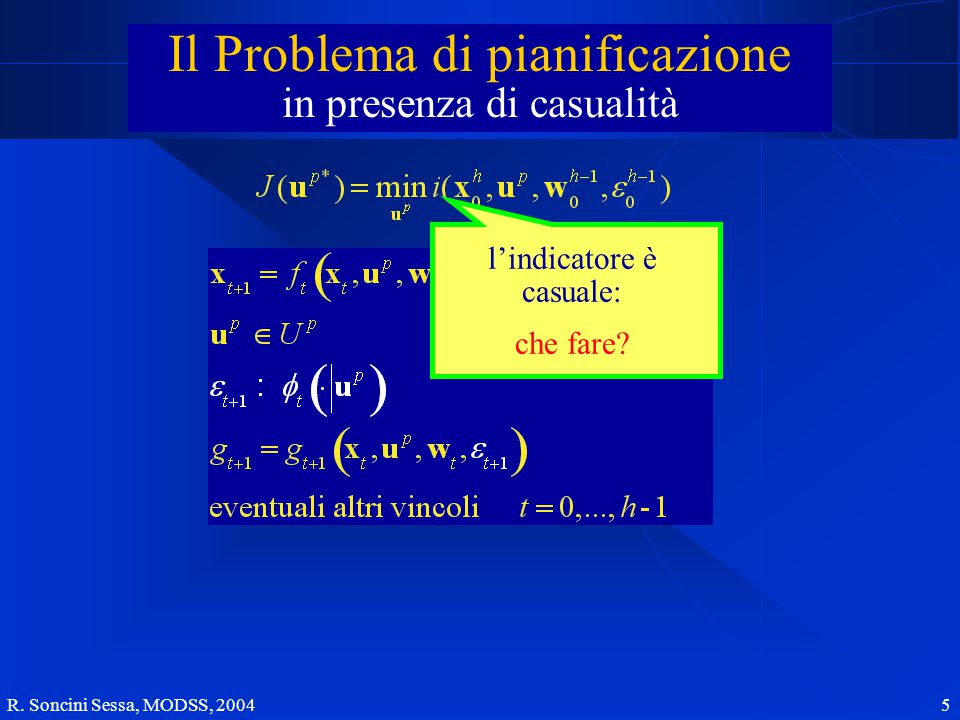 R. Soncini Sessa, MODSS, 2004 5 Il Problema di pianificazione l'indicatore è casuale: che fare.