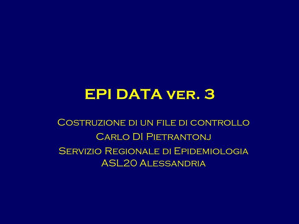 EPI DATA ver. 3 Costruzione di un file di controllo Carlo DI Pietrantonj Servizio Regionale di Epidemiologia ASL20 Alessandria