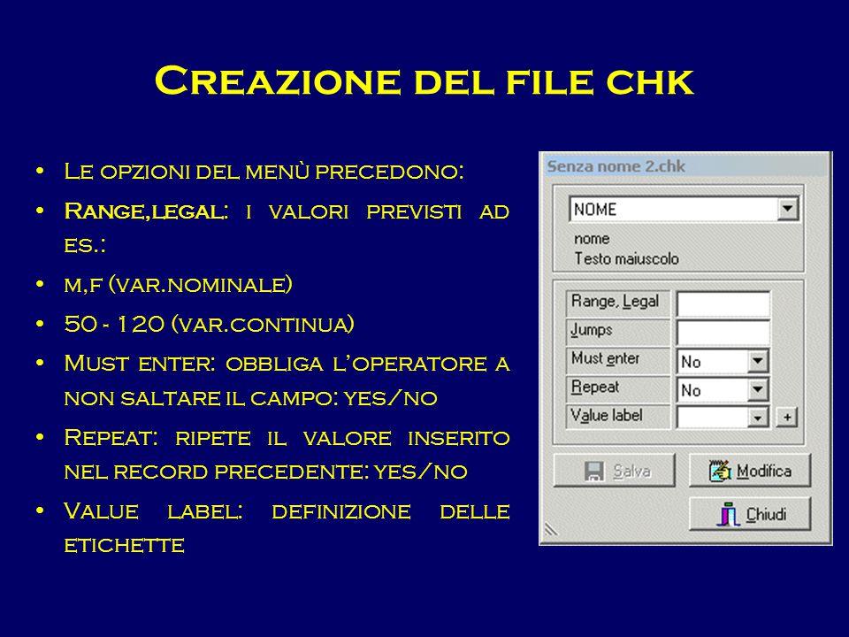 Creazione del file chk Le opzioni del menù precedono: Range,legal: i valori previsti ad es.: m,f (var.nominale) 50 - 120 (var.continua) Must enter: ob