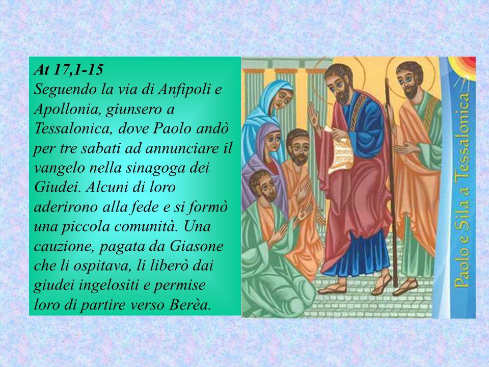 At 17,1-15 Seguendo la via di Anfipoli e Apollonia, giunsero a Tessalonica, dove Paolo andò per tre sabati ad annunciare il vangelo nella sinagoga dei