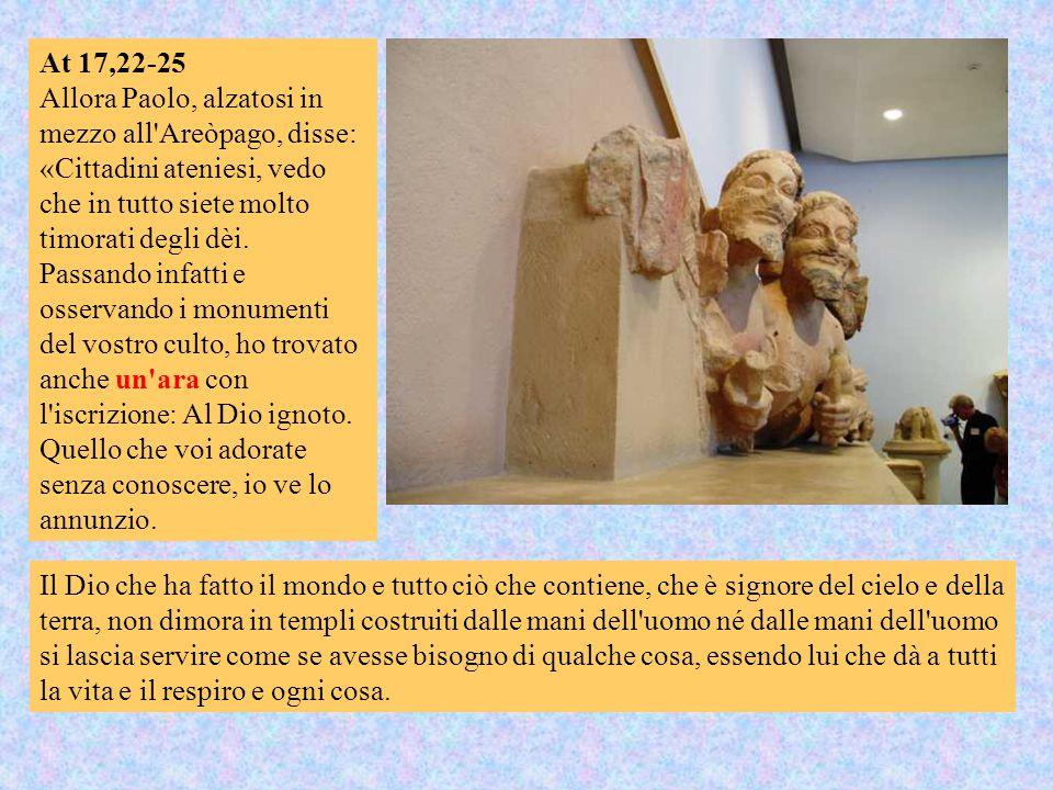 At 17,22-25 Allora Paolo, alzatosi in mezzo all'Areòpago, disse: «Cittadini ateniesi, vedo che in tutto siete molto timorati degli dèi. Passando infat