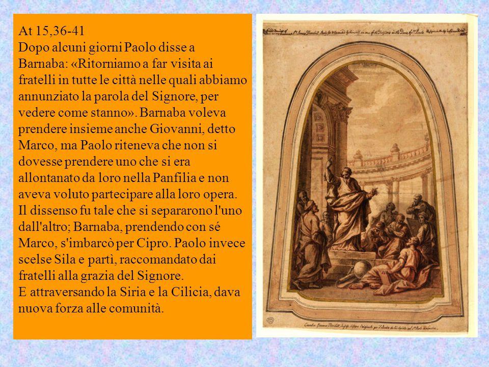 At 15,36-41 Dopo alcuni giorni Paolo disse a Barnaba: «Ritorniamo a far visita ai fratelli in tutte le città nelle quali abbiamo annunziato la parola