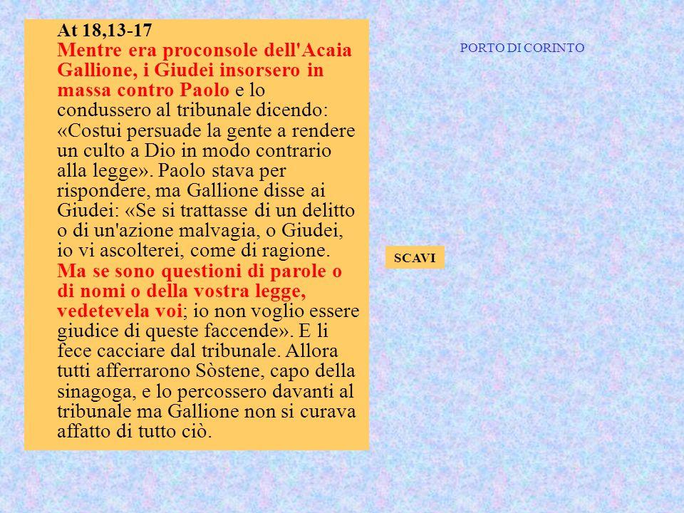 At 18,13-17 Mentre era proconsole dell'Acaia Gallione, i Giudei insorsero in massa contro Paolo e lo condussero al tribunale dicendo: «Costui persuade