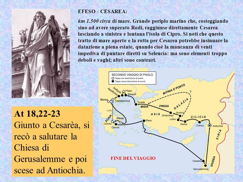 At 18,22-23 Giunto a Cesarèa, si recò a salutare la Chiesa di Gerusalemme e poi scese ad Antiochia. EFESO - CESAREA: km 1.500 circa di mare. Grande pe