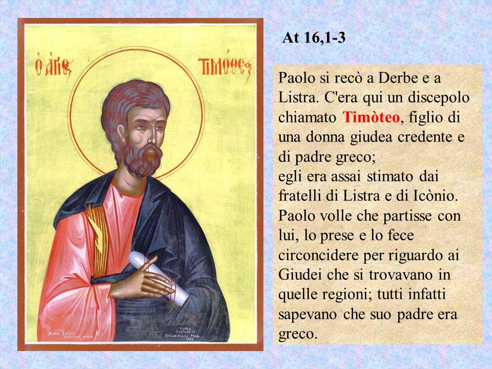 Paolo si recò a Derbe e a Listra. C'era qui un discepolo chiamato Timòteo, figlio di una donna giudea credente e di padre greco; egli era assai stimat
