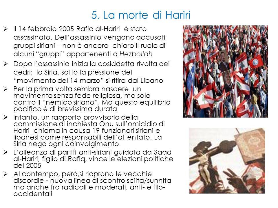 5. La morte di Hariri  Il 14 febbraio 2005 Rafiq al-Hariri è stato assassinato. Dell'assassinio vengono accusati gruppi siriani – non è ancora chiaro