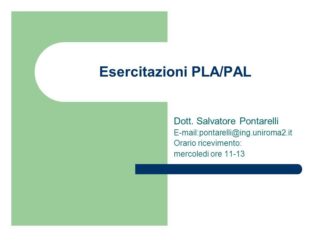 Esercitazioni PLA/PAL Dott. Salvatore Pontarelli E-mail:pontarelli@ing.uniroma2.it Orario ricevimento: mercoledi ore 11-13