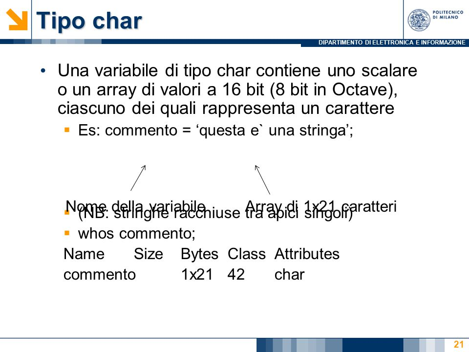 DIPARTIMENTO DI ELETTRONICA E INFORMAZIONE Tipo char Una variabile di tipo char contiene uno scalare o un array di valori a 16 bit (8 bit in Octave), ciascuno dei quali rappresenta un carattere  Es: commento = 'questa e` una stringa';  (NB: stringhe racchiuse tra apici singoli)  whos commento; NameSizeBytesClassAttributes commento1x2142char Nome della variabileArray di 1x21 caratteri 21