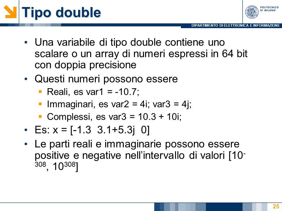 DIPARTIMENTO DI ELETTRONICA E INFORMAZIONE Tipo double Una variabile di tipo double contiene uno scalare o un array di numeri espressi in 64 bit con doppia precisione Questi numeri possono essere  Reali, es var1 = -10.7;  Immaginari, es var2 = 4i; var3 = 4j;  Complessi, es var3 = 10.3 + 10i; Es: x = [-1.3 3.1+5.3j 0] Le parti reali e immaginarie possono essere positive e negative nell'intervallo di valori [10 - 308, 10 308 ] 25