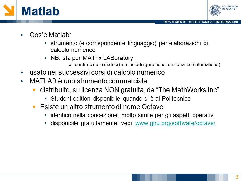 DIPARTIMENTO DI ELETTRONICA E INFORMAZIONE Matlab Cos'è Matlab: strumento (e corrispondente linguaggio) per elaborazioni di calcolo numerico NB: sta per MATrix LABoratory »centrato sulle matrici (ma include generiche funzionalità matematiche) usato nei successivi corsi di calcolo numerico MATLAB è uno strumento commerciale  distribuito, su licenza NON gratuita, da The MathWorks Inc Student edition disponibile quando si è al Politecnico  Esiste un altro strumento di nome Octave identico nella concezione, molto simile per gli aspetti operativi disponibile gratuitamente, vedi www.gnu.org/software/octave/www.gnu.org/software/octave/ 3