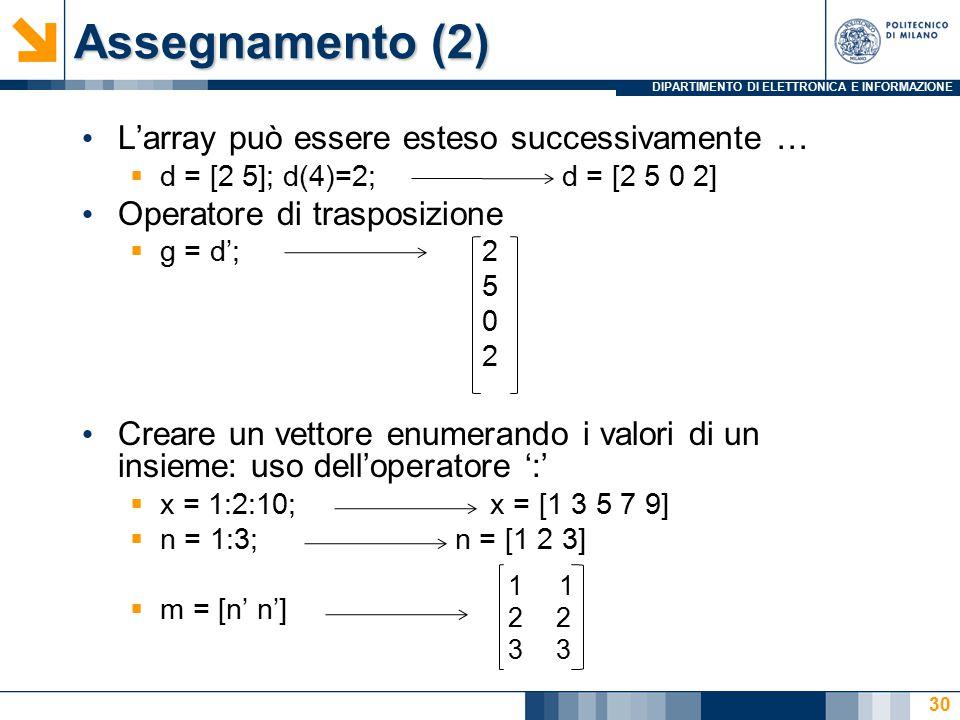 DIPARTIMENTO DI ELETTRONICA E INFORMAZIONE Assegnamento (2) L'array può essere esteso successivamente …  d = [2 5]; d(4)=2;d = [2 5 0 2] Operatore di trasposizione  g = d'; 2 5 0 2 Creare un vettore enumerando i valori di un insieme: uso dell'operatore ':'  x = 1:2:10; x = [1 3 5 7 9]  n = 1:3; n = [1 2 3]  m = [n' n'] 1 23 30