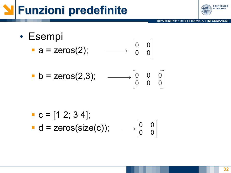 DIPARTIMENTO DI ELETTRONICA E INFORMAZIONE Funzioni predefinite Esempi  a = zeros(2);  b = zeros(2,3);  c = [1 2; 3 4];  d = zeros(size(c)); 00 000000000000 00 32