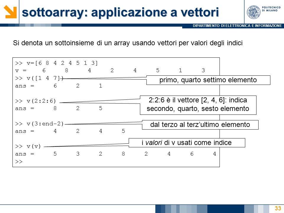 DIPARTIMENTO DI ELETTRONICA E INFORMAZIONE sottoarray: applicazione a vettori Si denota un sottoinsieme di un array usando vettori per valori degli indici >> v=[6 8 4 2 4 5 1 3] v = 6 8 4 2 4 5 1 3 >> v([1 4 7]) ans = 6 2 1 >> v(2:2:6) ans = 8 2 5 >> v(3:end-2) ans = 4 2 4 5 >> v(v) ans = 5 3 2 8 2 4 6 4 >> primo, quarto settimo elemento 2:2:6 è il vettore [2, 4, 6]: indica secondo, quarto, sesto elemento dal terzo al terz'ultimo elemento i valori di v usati come indice 33