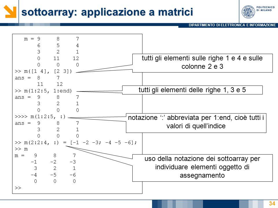 DIPARTIMENTO DI ELETTRONICA E INFORMAZIONE sottoarray: applicazione a matrici m = 9 8 7 6 5 4 3 2 1 0 11 12 0 0 0 >> m([1 4], [2 3]) ans = 8 7 11 12 >> m(1:2:5, 1:end) ans = 9 8 7 3 2 1 0 0 0 >>>> m(1:2:5, :) ans = 9 8 7 3 2 1 0 0 0 >> m(2:2:4, :) = [-1 -2 -3; -4 -5 -6]; >> m m = 9 8 7 -1 -2 -3 3 2 1 -4 -5 -6 0 0 0 >> tutti gli elementi sulle righe 1 e 4 e sulle colonne 2 e 3 tutti gli elementi delle righe 1, 3 e 5 notazione ':' abbreviata per 1:end, cioè tutti i valori di quell'indice uso della notazione dei sottoarray per individuare elementi oggetto di assegnamento 34