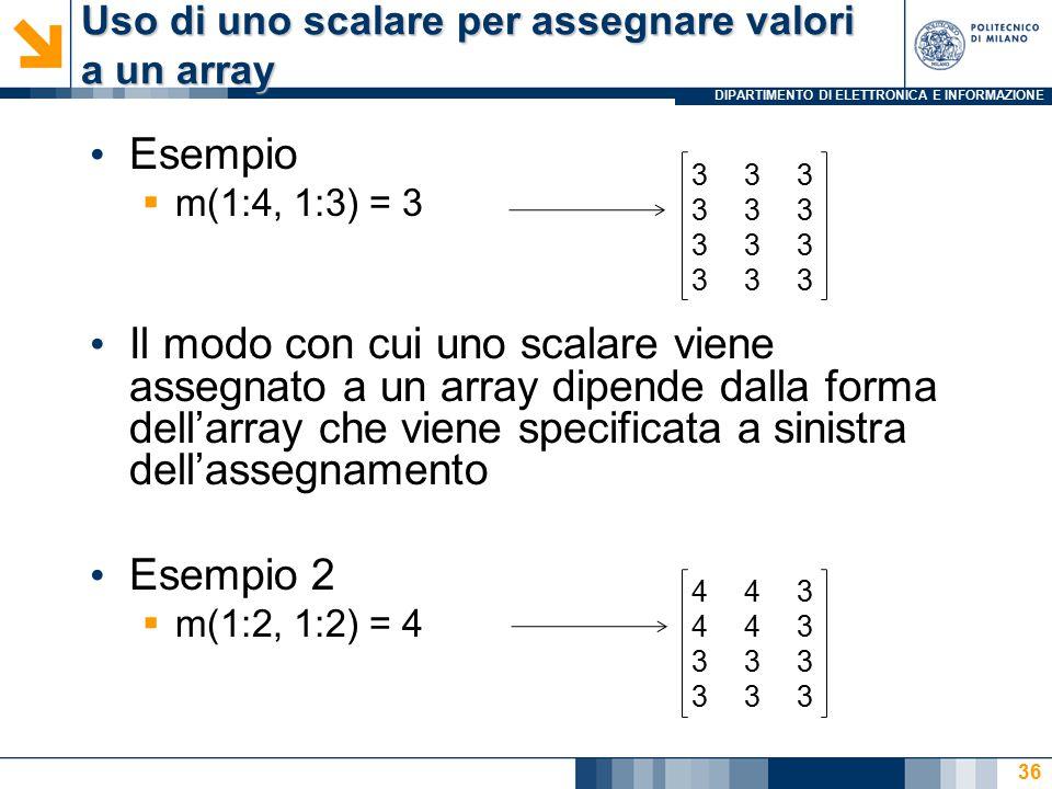 DIPARTIMENTO DI ELETTRONICA E INFORMAZIONE Uso di uno scalare per assegnare valori a un array Esempio  m(1:4, 1:3) = 3 Il modo con cui uno scalare viene assegnato a un array dipende dalla forma dell'array che viene specificata a sinistra dell'assegnamento Esempio 2  m(1:2, 1:2) = 4 333333333333333333333333 443443333333443443333333 36