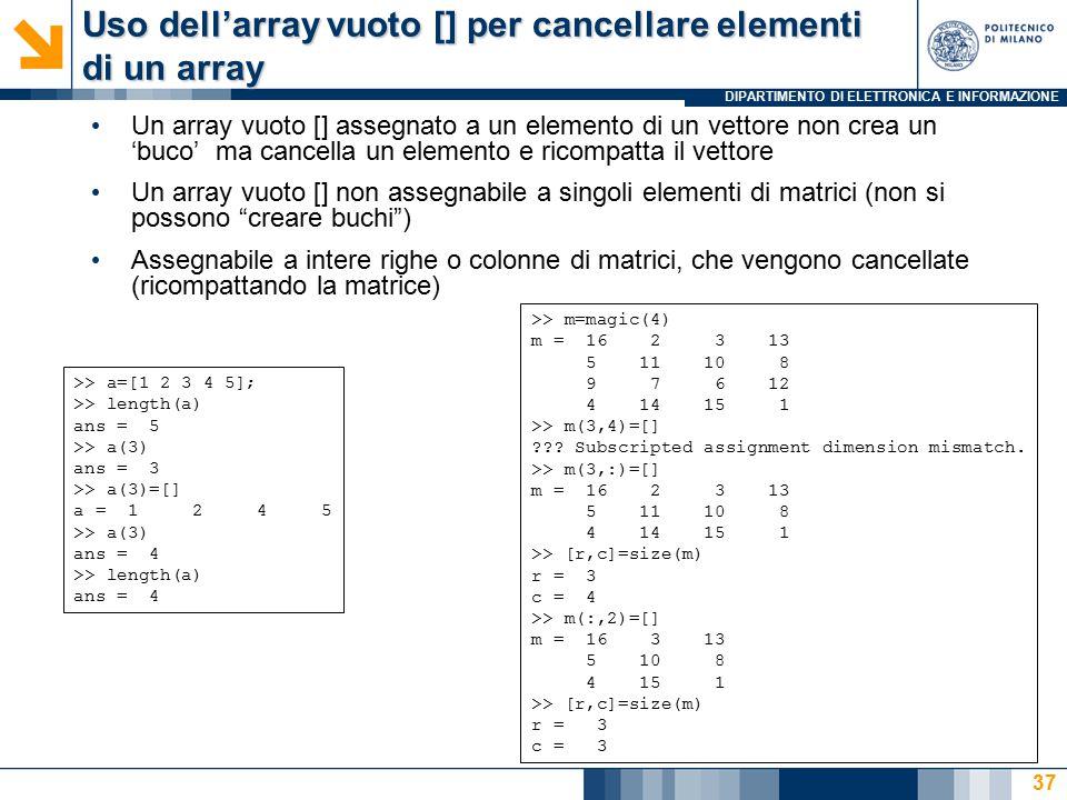 DIPARTIMENTO DI ELETTRONICA E INFORMAZIONE Uso dell'array vuoto [] per cancellare elementi di un array Un array vuoto [] assegnato a un elemento di un vettore non crea un 'buco' ma cancella un elemento e ricompatta il vettore Un array vuoto [] non assegnabile a singoli elementi di matrici (non si possono creare buchi ) Assegnabile a intere righe o colonne di matrici, che vengono cancellate (ricompattando la matrice) >> a=[1 2 3 4 5]; >> length(a) ans = 5 >> a(3) ans = 3 >> a(3)=[] a = 1 2 4 5 >> a(3) ans = 4 >> length(a) ans = 4 >> m=magic(4) m = 16 2 3 13 5 11 10 8 9 7 6 12 4 14 15 1 >> m(3,4)=[] .