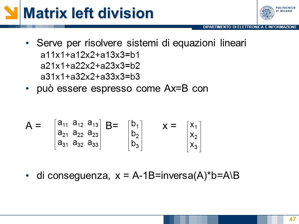 DIPARTIMENTO DI ELETTRONICA E INFORMAZIONE Matrix left division Serve per risolvere sistemi di equazioni lineari a11x1+a12x2+a13x3=b1 a21x1+a22x2+a23x3=b2 a31x1+a32x2+a33x3=b3 può essere espresso come Ax=B con A = B= x = di conseguenza, x = A-1B=inversa(A)*b=A\B a 11 a 12 a 13 a 21 a 22 a 23 a 31 a 32 a 33 b1b2b3b1b2b3 x1x2x3x1x2x3 47