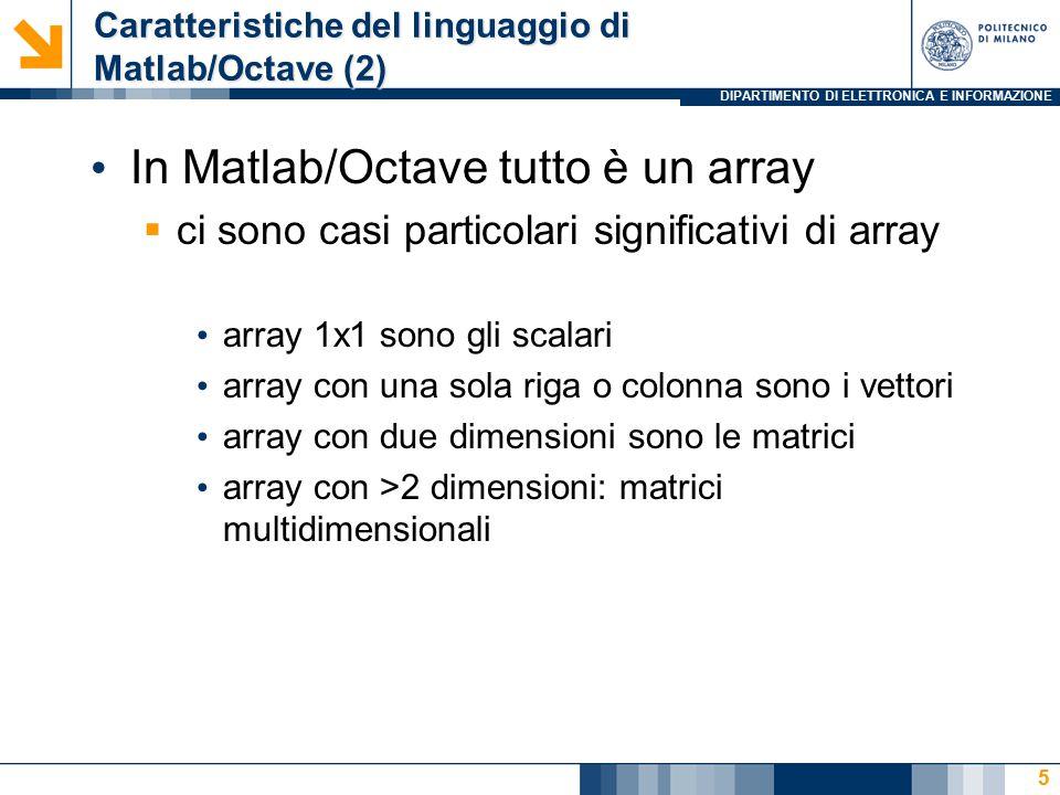 DIPARTIMENTO DI ELETTRONICA E INFORMAZIONE Caratteristiche del linguaggio di Matlab/Octave (2) In Matlab/Octave tutto è un array  ci sono casi particolari significativi di array array 1x1 sono gli scalari array con una sola riga o colonna sono i vettori array con due dimensioni sono le matrici array con >2 dimensioni: matrici multidimensionali 5