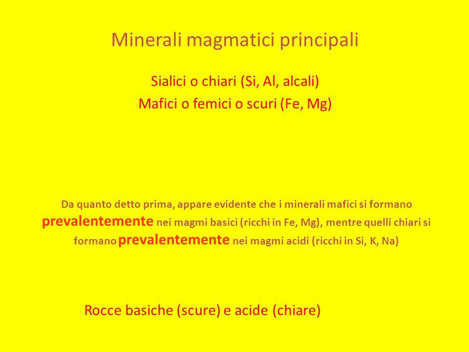 Minerali magmatici principali Sialici o chiari (Si, Al, alcali) Mafici o femici o scuri (Fe, Mg) Da quanto detto prima, appare evidente che i minerali