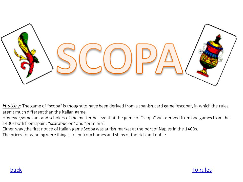"""History : The game of """"scopa"""" is thought to have been derived from a spanish card game """"escoba"""", in which the rules aren't much different than the ita"""