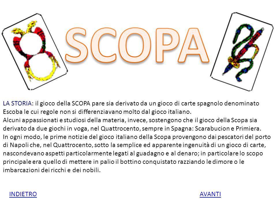 LA STORIA: il gioco della SCOPA pare sia derivato da un gioco di carte spagnolo denominato Escoba le cui regole non si differenziavano molto dal gioco italiano.