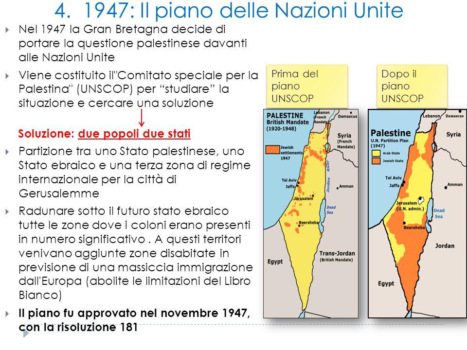 4. 1947: Il piano delle Nazioni Unite  Nel 1947 la Gran Bretagna decide di portare la questione palestinese davanti alle Nazioni Unite  Viene costit