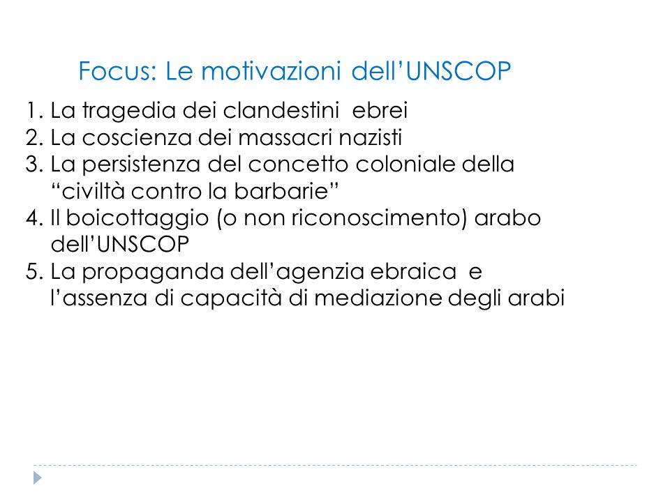 Focus: Le motivazioni dell'UNSCOP 1.La tragedia dei clandestini ebrei 2.La coscienza dei massacri nazisti 3.La persistenza del concetto coloniale dell