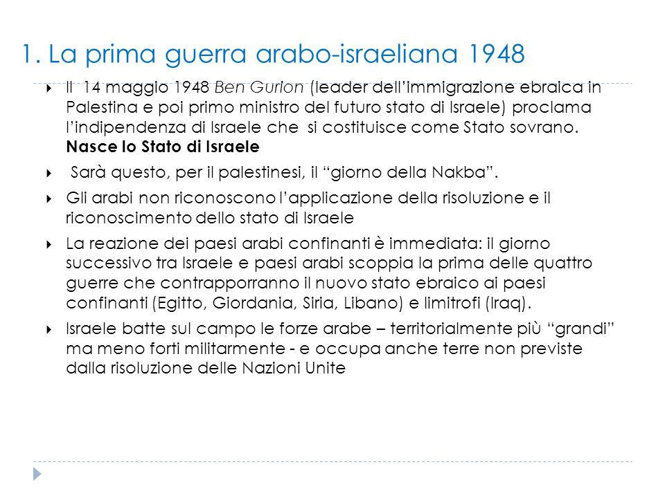 1. La prima guerra arabo-israeliana 1948  Il 14 maggio 1948 Ben Gurion (leader dell'immigrazione ebraica in Palestina e poi primo ministro del futuro