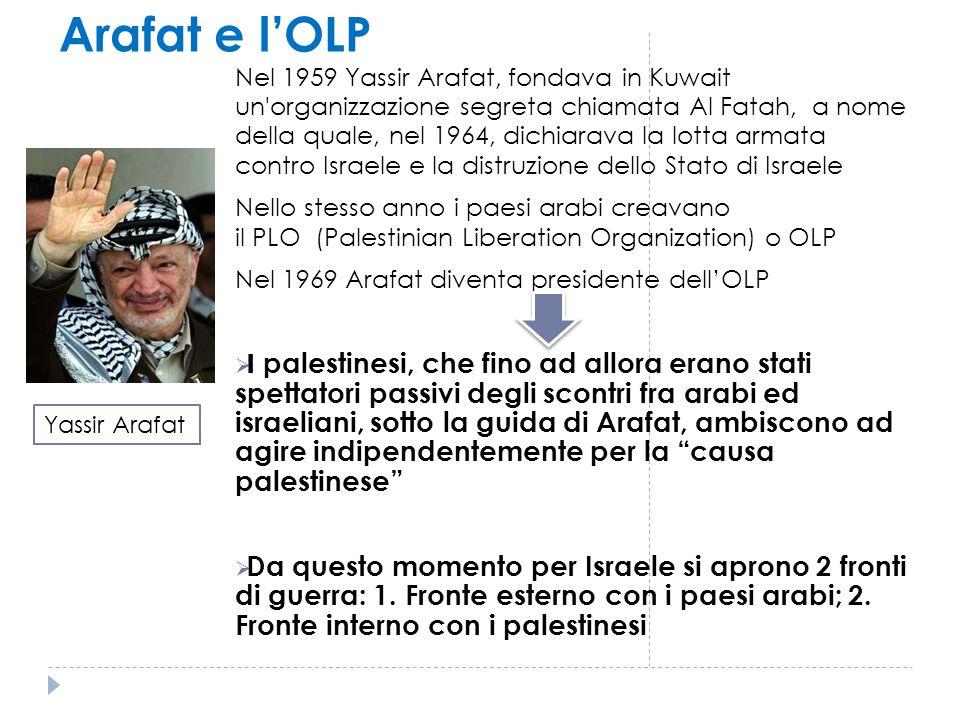 Arafat e l'OLP Nel 1959 Yassir Arafat, fondava in Kuwait un'organizzazione segreta chiamata Al Fatah, a nome della quale, nel 1964, dichiarava la lott