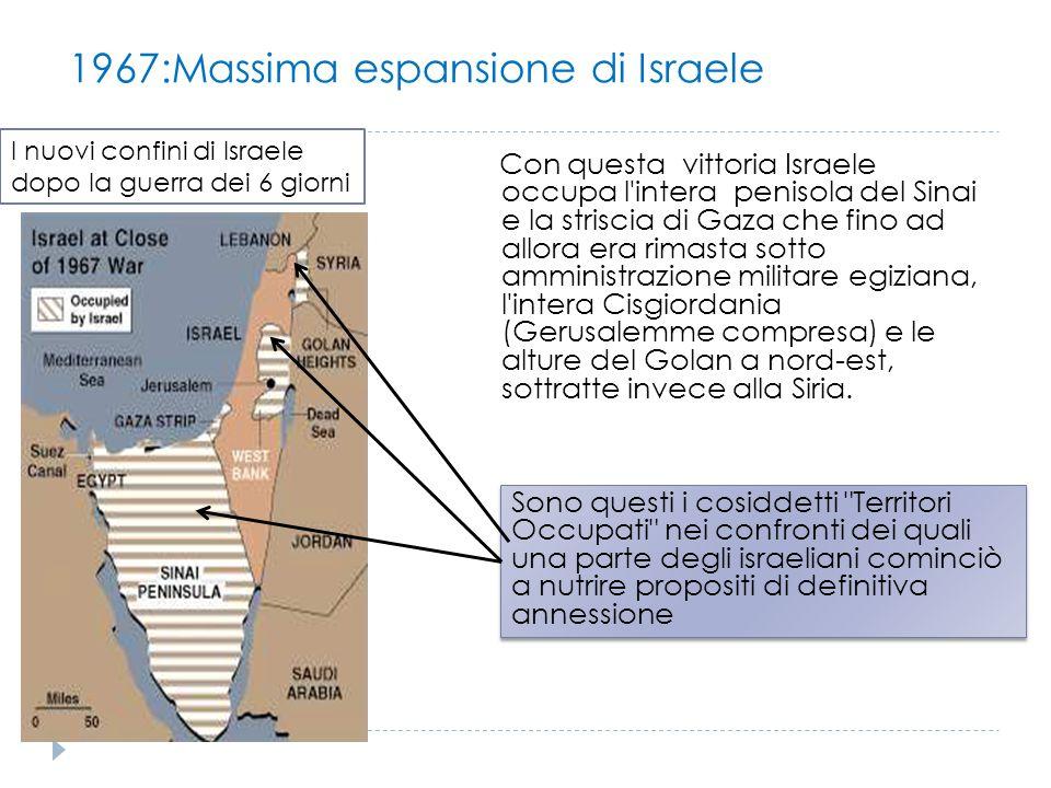 1967:Massima espansione di Israele Con questa vittoria Israele occupa l'intera penisola del Sinai e la striscia di Gaza che fino ad allora era rimasta