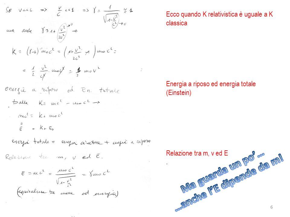 Ecco quando K relativistica è uguale a K classica Energia a riposo ed energia totale (Einstein) Relazione tra m, v ed E. 6