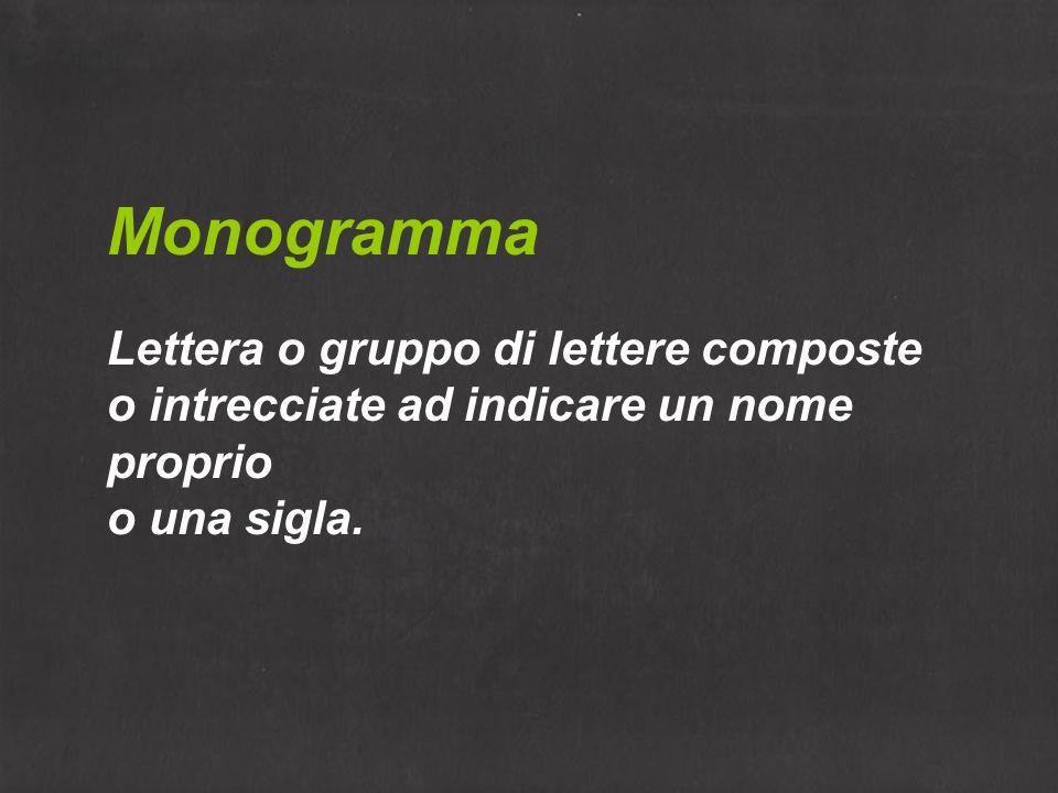 Monogramma Lettera o gruppo di lettere composte o intrecciate ad indicare un nome proprio o una sigla.