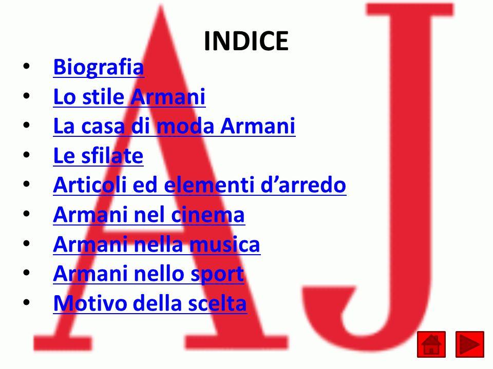 INDICE Biografia Lo stile Armani La casa di moda Armani Le sfilate Articoli ed elementi d'arredo Armani nel cinema Armani nella musica Armani nello sport Motivo della scelta