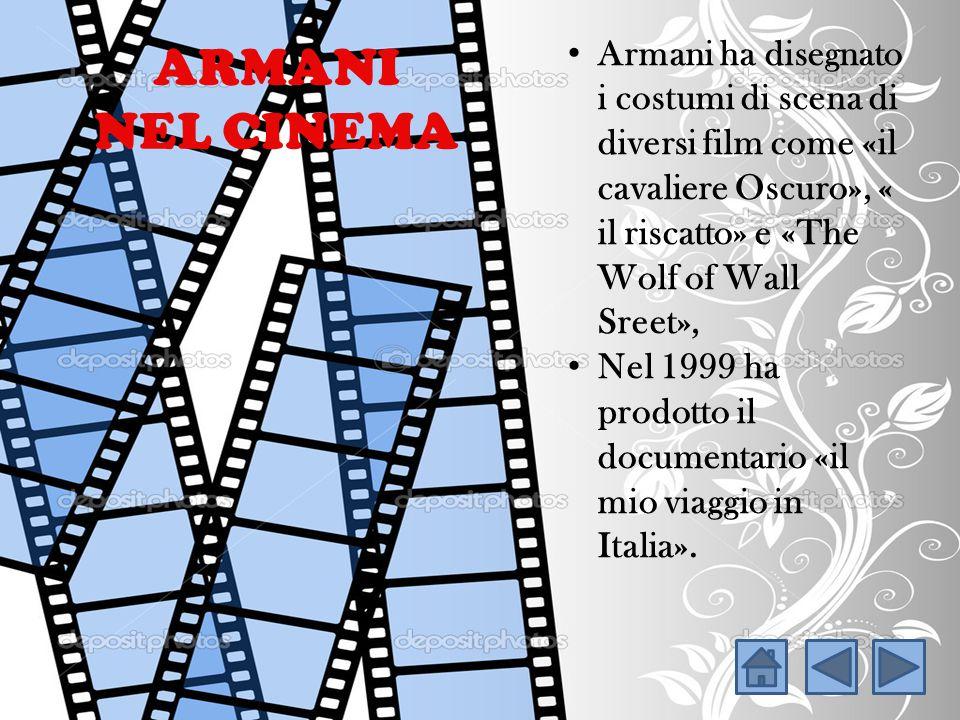 Armani ha disegnato i costumi di scena di diversi film come «il cavaliere Oscuro», « il riscatto» e «The Wolf of Wall Sreet», Nel 1999 ha prodotto il documentario «il mio viaggio in Italia».
