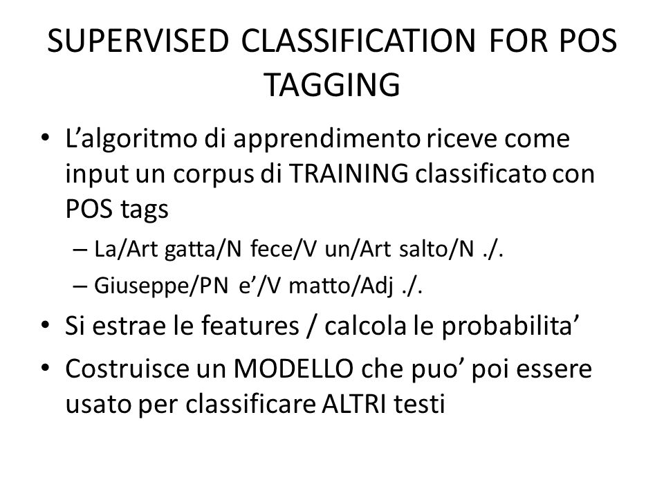 SUPERVISED CLASSIFICATION FOR POS TAGGING L'algoritmo di apprendimento riceve come input un corpus di TRAINING classificato con POS tags – La/Art gatt
