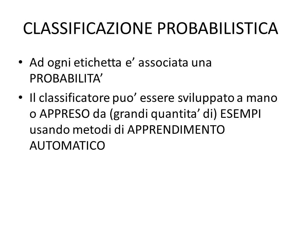 CLASSIFICAZIONE PROBABILISTICA Ad ogni etichetta e' associata una PROBABILITA' Il classificatore puo' essere sviluppato a mano o APPRESO da (grandi qu