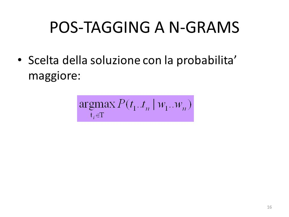 16 POS-TAGGING A N-GRAMS Scelta della soluzione con la probabilita' maggiore: