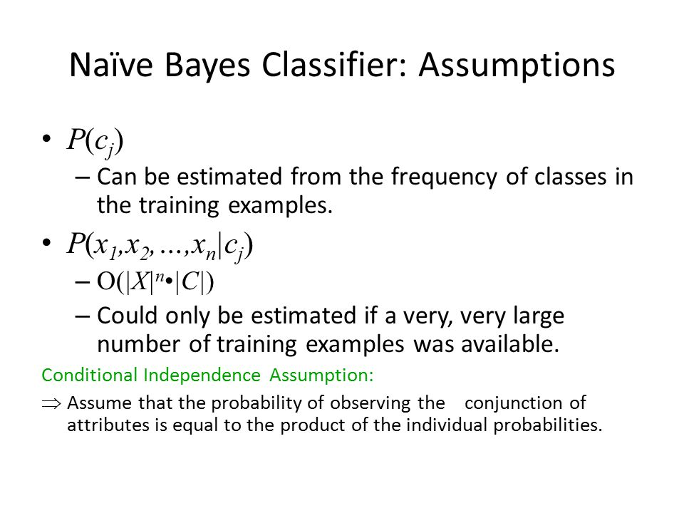 Naïve Bayes Classifier: Assumptions P(c j ) – Can be estimated from the frequency of classes in the training examples. P(x 1,x 2,…,x n |c j ) – O(|X|